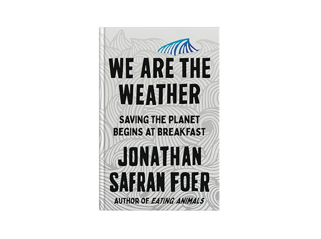 We Are the Weather: Saving the Planet Begins at Breakfast by Jonathan Safran Foer - COURTESY