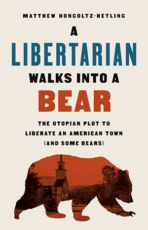 A Libertarian Walks Into a Bear: The Utopian Plot to Liberate an American Town (And Some Bears) by Matthew Hongoltz-Hetling, PublicAffairs, 288 pages. $28. - COURTESY