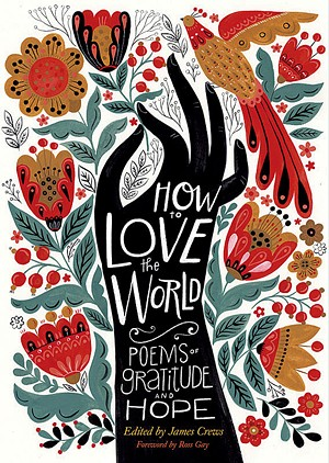 How to Love the World: Poems of Gratitude and Hope, edited by James Crews, Storey Publishing, 208 pages. $14.95. - COURTESY