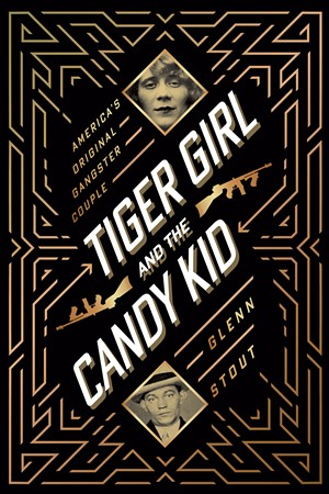 Tiger Girl and the Candy Kid: America's Original Gangster Couple, by Glenn Stout, Houghton Mifflin Harcourt, 384 pages. $27. - COURTESY