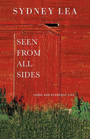 Seen From All Sides: Lyric and Everyday Life, Sydney Lea, Green Writers Press, 180 pages. $19.95. - COURTESY