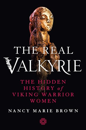 The Real Valkyrie: The Hidden History of Viking Warrior Women by Nancy Marie Brown, St. Martin's Press, 336 pages. $29.99 - COURTESY
