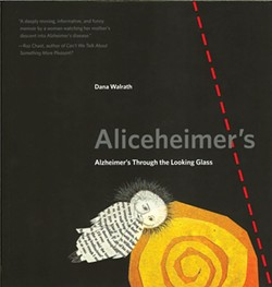 Aliceheimer's: Alzheimer's Through the Looking Glass by Dana Walrath, Penn State University Press, 80 pages. $19.95.