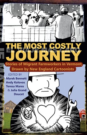 The Most Costly Journey: Stories by Migrant Farmworkers in Vermont Drawn by New England Cartoonists, edited by Marek Bennett, Julia Grand Doucet, Andy Kolovos and Teresa Mares, Vermont Folklife Center, 252 pages. $19.95. - COURTESY