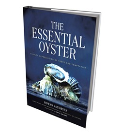 The Essential Oyster: A Salty Appreciation of Taste and Temptation, Bloomsbury USA, 304 pages. $35.