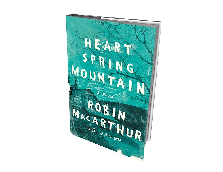 Heart Spring Mountain by Robin MacArthur, Ecco/HarperCollins, 368 pages. $25.99.