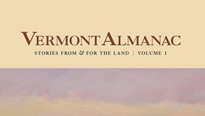 Book Review: 'Vermont Almanac: Stories From & for the Land, Volume 1,' Edited by Dave Mance III, Patrick White and Virginia Barlow