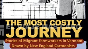 In New Graphic Anthology 'Most Costly Journey,' Vermont's Migrant Farmworkers Tell Their Stories