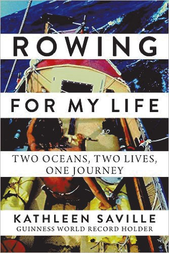 Rowing for My Life: Two Oceans, Two Lives, One Journey by Kathleen Saville, Arcade Publishing, 368 pages. $24.99.