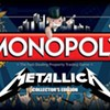 Kill, or Rather Own, 'Em All: Metallica Monopoly Is Coming Next Week