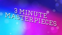 3 Minute Masterpieces