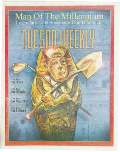 Don Diamond is the Tucson Weekly Man of the Millennium: The pharaonic power in these parts is Donald R. Diamond. For nearly 40 years now, Diamond has more or less appeared to preside over the no-holds-barred, helter-skelter growth of this once uniquely beautiful Sonoran Desert. No land developer has had more staying power, and certainly no single private individual currently wields more influence in Arizona business and politics. Powerful government leaders kiss his royal butt at every opportunity. -- Dec. 30, 1999 - JOE FORKAN