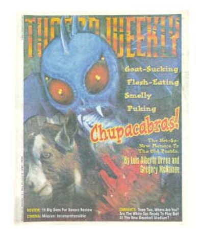 "El Chupacabra, as the creature is known, supposedly made its evil way to Tucson, where it reportedly landed behind a small rise off Tanque Verde Road. According to a spokeswoman for the Tucson chapter of MUFON (the ""Mutual UFO Network""), the monster was observed coming out of the sky one mile east of Wentworth Road. It had an ""8- to 10-foot wingspan, an 8-foot beak, was about 5 feet tall, and looked furry."" It was also blue. -- Gregory McNamee and Luis Alberto Urrea, May 30, 1996 - HECTOR ACUÑA"